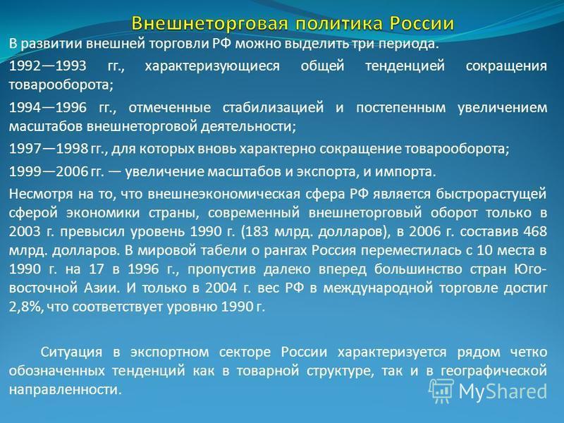 В развитии внешней торговли РФ можно выделить три периода. 19921993 гг., характеризующиеся общей тенденцией сокращения товарооборота; 19941996 гг., отмеченные стабилизацией и постепенным увеличением масштабов внешнеторговой деятельности; 19971998 гг.