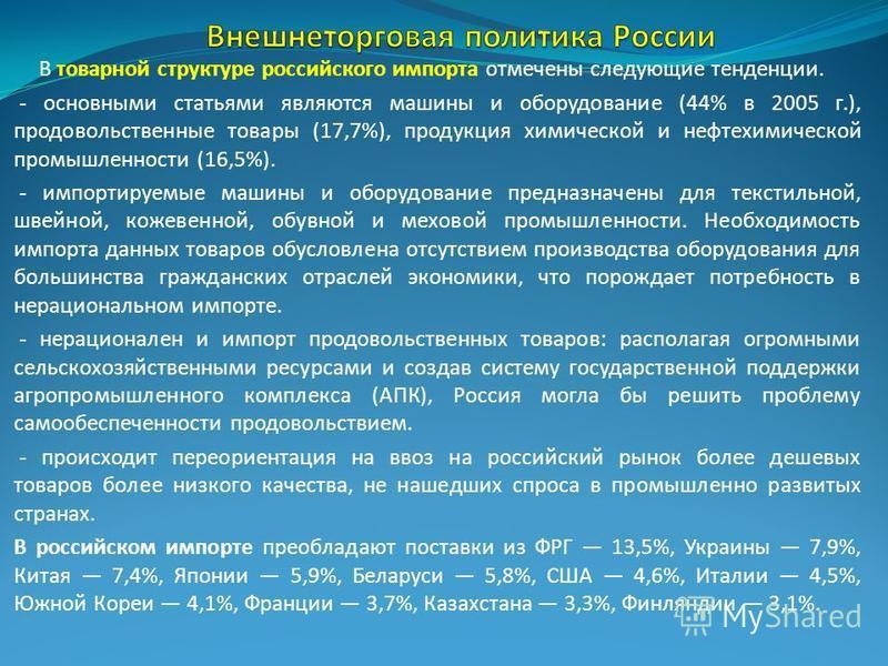 В товарной структуре российского импорта отмечены следующие тенденции. - основными статьями являются машины и оборудование (44% в 2005 г.), продовольственные товары (17,7%), продукция химической и нефтехимической промышленности (16,5%). - импортируем