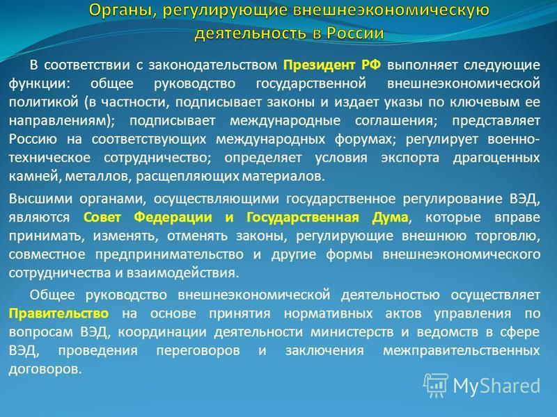 В соответствии с законодательством Президент РФ выполняет следующие функции: общее руководство государственной внешнеэкономической политикой (в частности, подписывает законы и издает указы по ключевым ее направлениям); подписывает международные согла