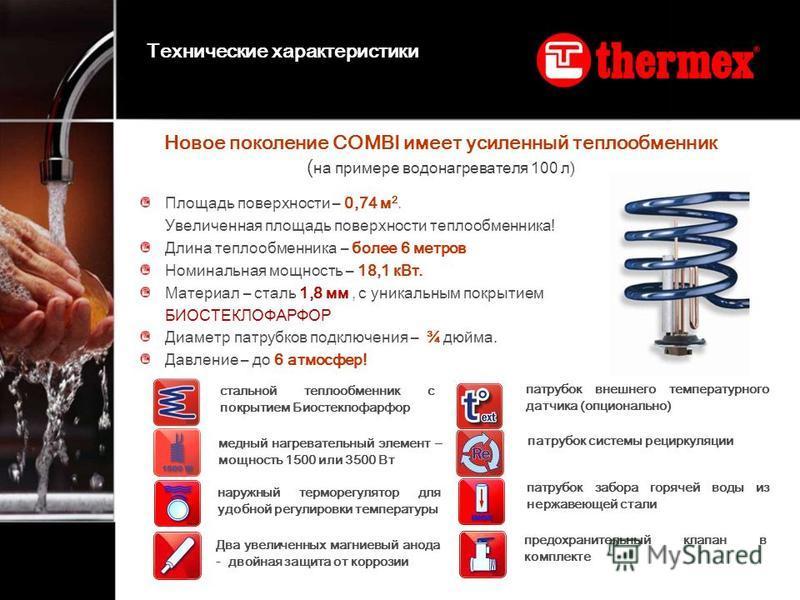 Новое поколение COMBI имеет усиленный теплообменник ( на примере водонагревателя 100 л) Площадь поверхности – 0,74 м 2. Увеличенная площадь поверхности теплообменника! Длина теплообменника – более 6 метров Номинальная мощность – 18,1 к Вт. Материал –