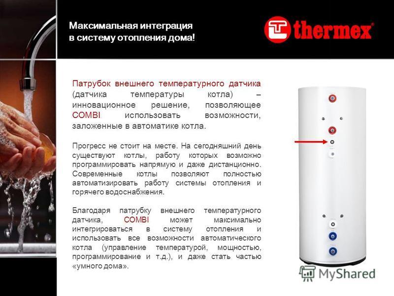 Максимальная интеграция в систему отопления дома! Патрубок внешнего температурного датчика (датчика температуры котла) – инновационное решение, позволяющее СOMBI использовать возможности, заложенные в автоматике котла. Прогресс не стоит на месте. На