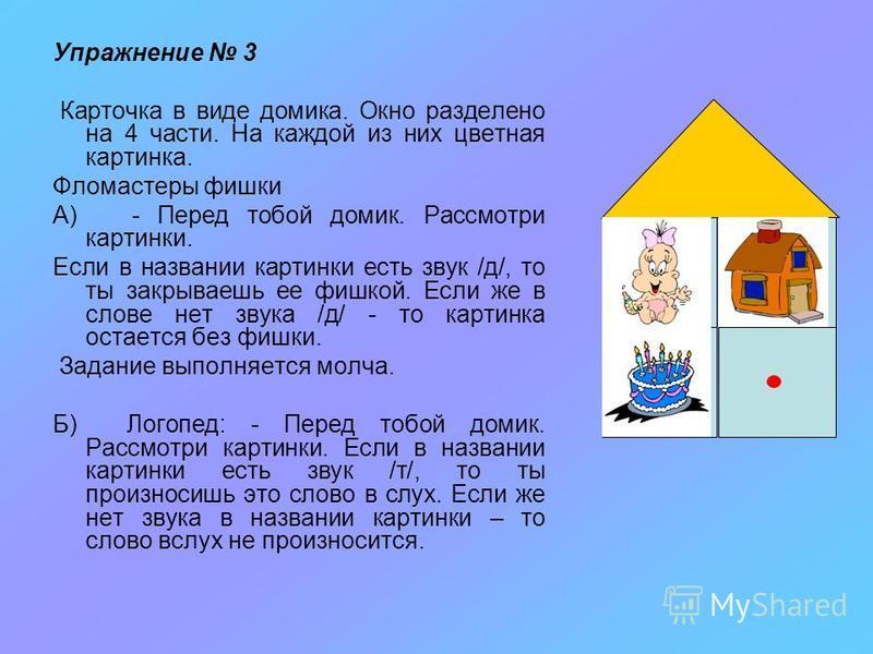 Упражнение 3 Карточка в виде домика. Окно разделено на 4 части. На каждой из них цветная картинка. Фломастеры фишки А) - Перед тобой домик. Рассмотри картинки. Если в названии картинки есть звук /д/, то ты закрываешь ее фишкой. Если же в слове нет зв