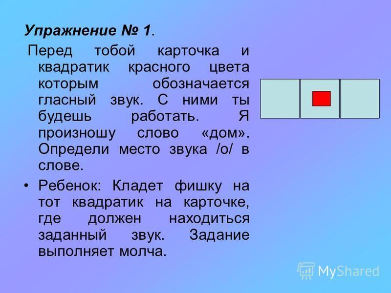 Упражнение 1. Перед тобой карточка и квадратик красного цвета которым обозначается гласный звук. С ними ты будешь работать. Я произношу слово «дом». Определи место звука /о/ в слове. Ребенок: Кладет фишку на тот квадратик на карточке, где должен нахо