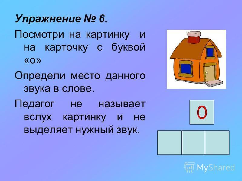 Упражнение 6. Посмотри на картинку и на карточку с буквой «о» Определи место данного звука в слове. Педагог не называет вслух картинку и не выделяет нужный звук.