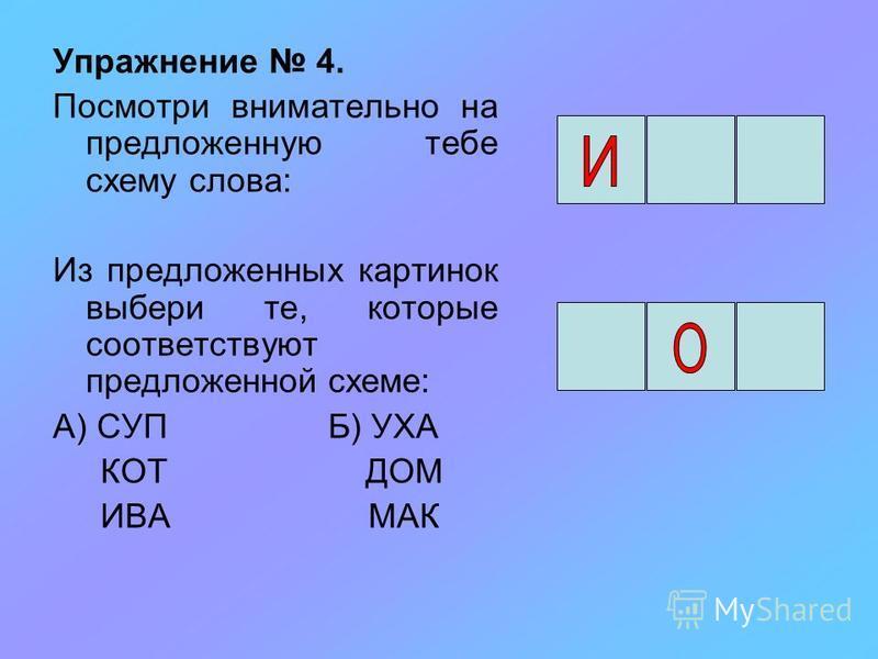 Упражнение 4. Посмотри внимательно на предложенную тебе схему слова: Из предложенных картинок выбери те, которые соответствуют предложенной схеме: А) СУП Б) УХА КОТ ДОМ ИВА МАК