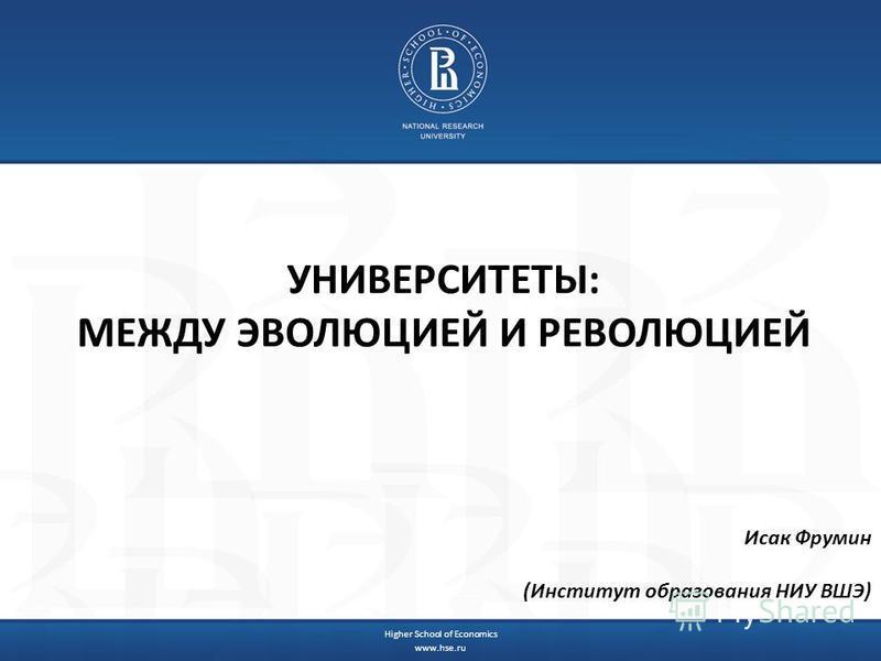УНИВЕРСИТЕТЫ: МЕЖДУ ЭВОЛЮЦИЕЙ И РЕВОЛЮЦИЕЙ Исак Фрумин (Институт образования НИУ ВШЭ) Higher School of Economics www.hse.ru