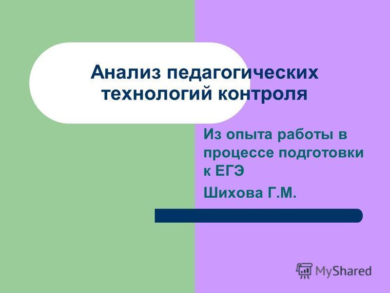 Анализ педагогических технологий контроля Из опыта работы в процессе подготовки к ЕГЭ Шихова Г.М.