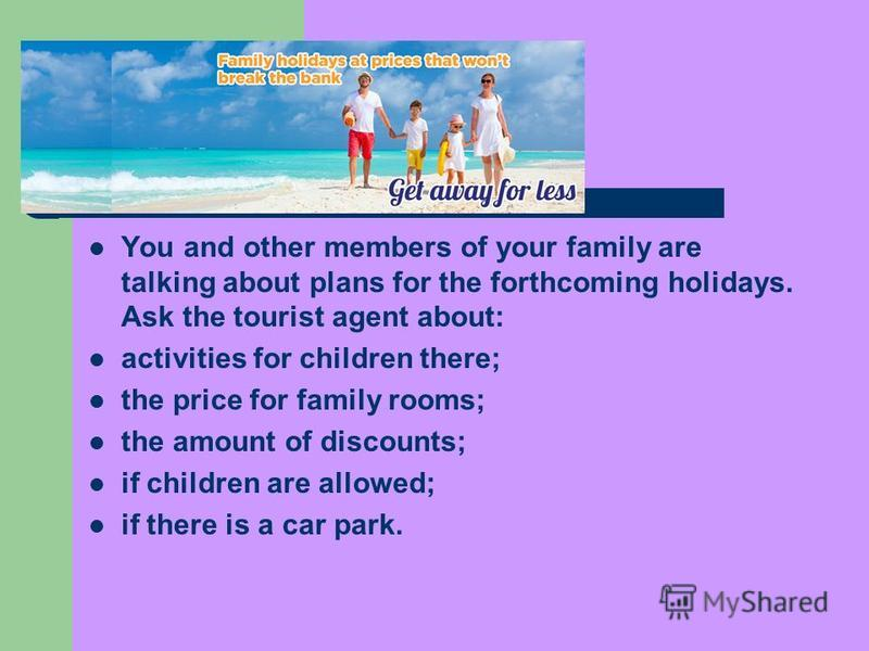 You and other members of your family are talking about plans for the forthcoming holidays. Ask the tourist agent about: activities for children there; the price for family rooms; the amount of discounts; if children are allowed; if there is a car par