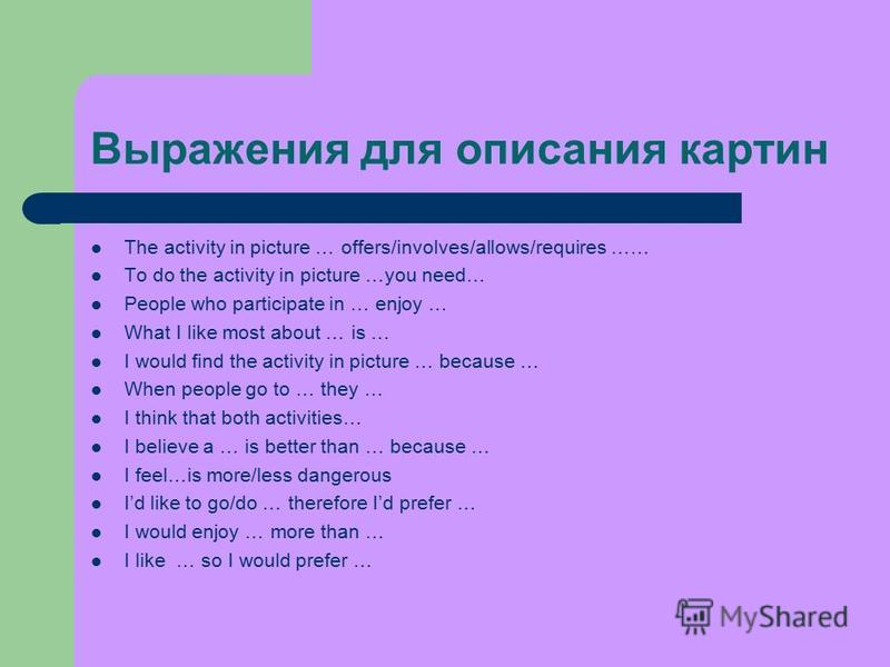 Выражения для описания картин The activity in picture … offers/involves/allows/requires …… To do the activity in picture …you need… People who participate in … enjoy … What I like most about … is … I would find the activity in picture … because … Whe