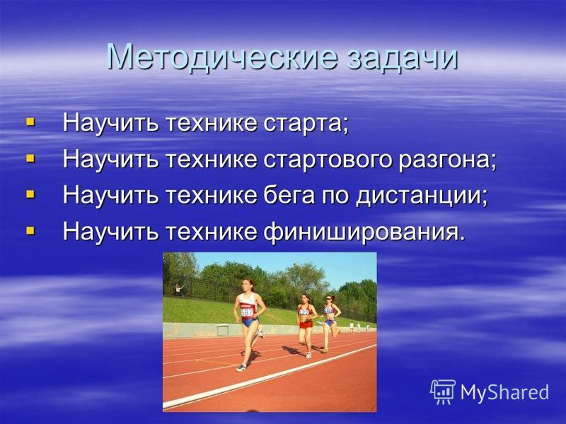 Методические задачи Научить технике старта; Научить технике стартового разгона; Научить технике бега по дистанции; Научить технике финиширования.