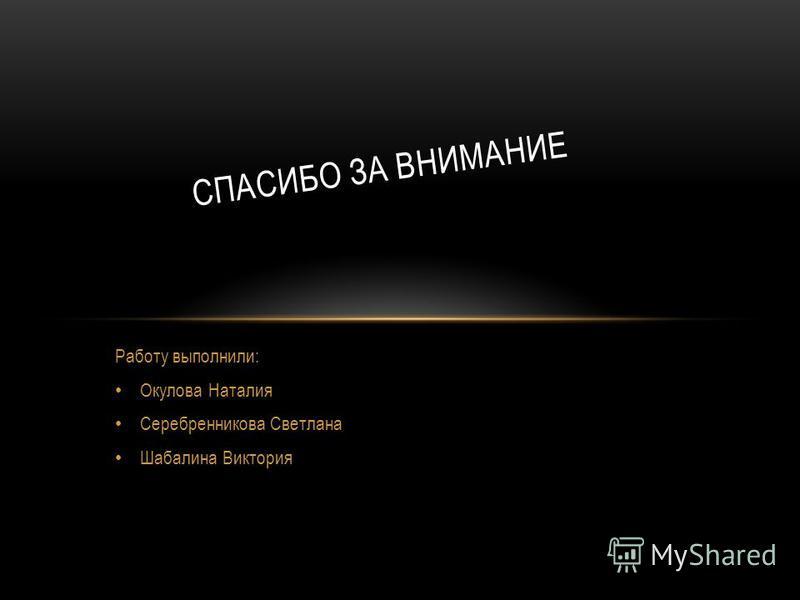 Работу выполнили: Окулова Наталия Серебренникова Светлана Шабалина Виктория СПАСИБО ЗА ВНИМАНИЕ