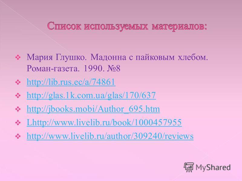 Мария Глушко. Мадонна с пайковым хлебом. Роман-газета. 1990. 8 http://lib.rus.ec/a/74861 http://glas.1k.com.ua/glas/170/637 http://jbooks.mobi/Author_695. htm Lhttp://www.livelib.ru/book/1000457955 Lhttp://www.livelib.ru/book/1000457955 http://www.li