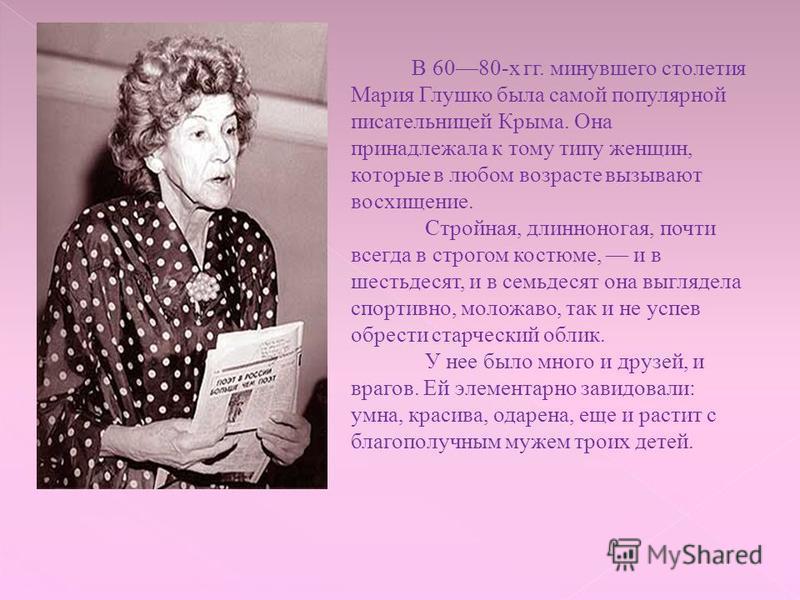 В 6080-х гг. минувшего столетия Мария Глушко была самой популярной писательницей Крыма. Она принадлежала к тому типу женщин, которые в любом возрасте вызывают восхищение. Стройная, длинноногая, почти всегда в строгом костюме, и в шестьдесят, и в семь
