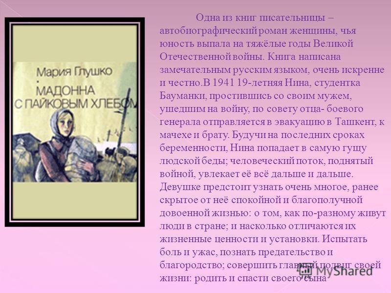 Одна из книг писательницы – автобиографический роман женщины, чья юность выпала на тяжёлые годы Великой Отечественной войны. Книга написана замечательным русским языком, очень искренне и честно.В 1941 19-летняя Нина, студентка Бауманки, простившись с