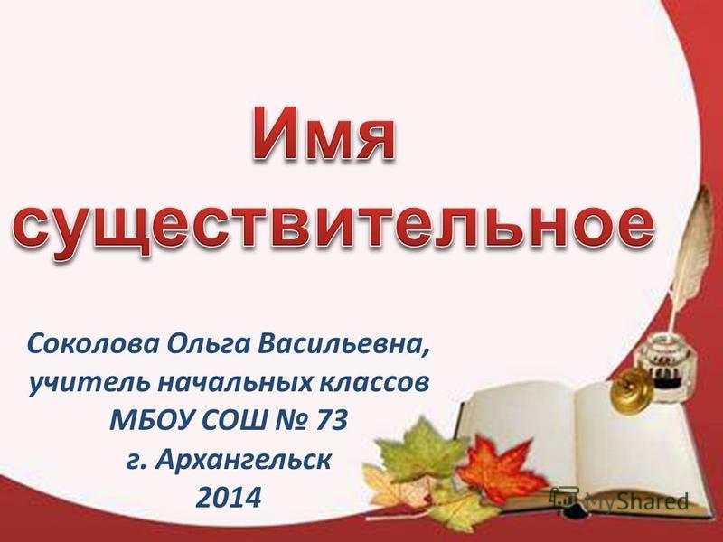 Соколова Ольга Васильевна, учитель начальных классов МБОУ СОШ 73 г. Архангельск 2014