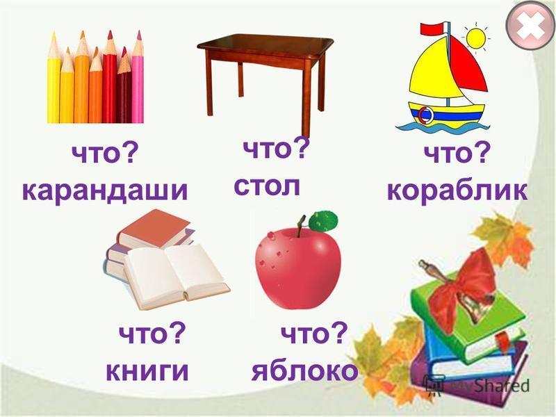 что? кораблик что? стол что? карандаши что? книги что? яблоко