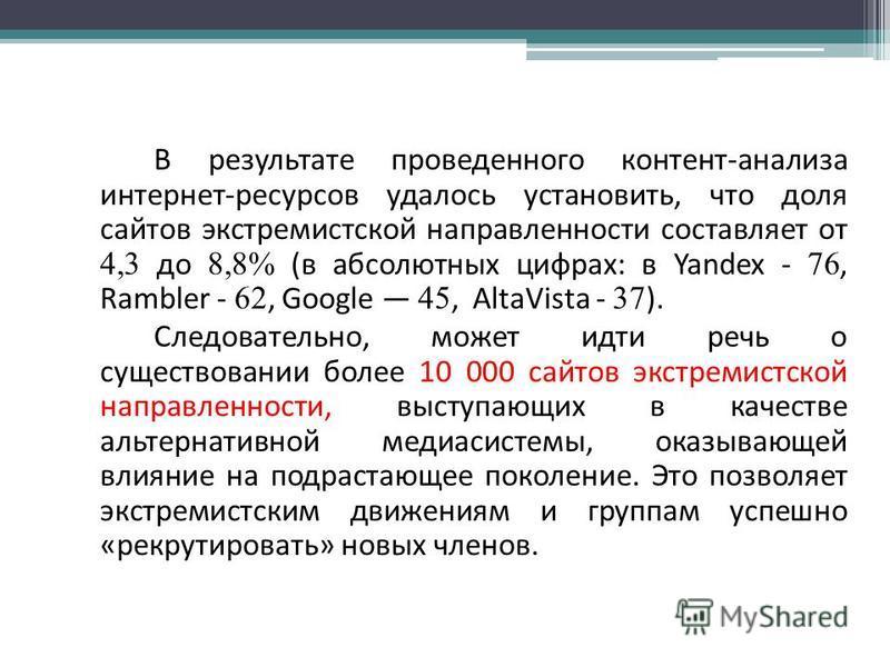 В результате проведенного контент-анализа интернет-ресурсов удалось установить, что доля сайтов экстремистской направленности составляет от 4,3 до 8,8% (в абсолютных цифрах: в Yandex - 76, Rambler - 62, Google 45, AltaVista - 37 ). Следовательно, мож