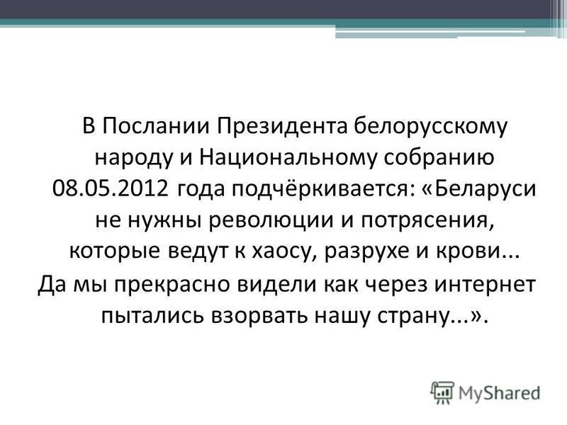 В Послании Президента белорусскому народу и Национальному собранию 08.05.2012 года подчёркивается: «Беларуси не нужны революции и потрясения, которые ведут к хаосу, разрухе и крови... Да мы прекрасно видели как через интернет пытались взорвать нашу с