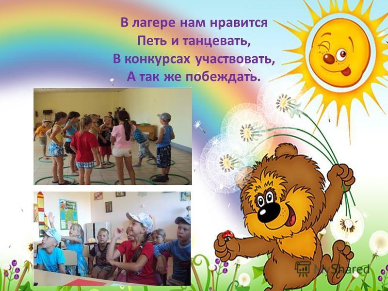 В лагере нам нравится Петь и танцевать, В конкурсах участвовать, А так же побеждать.