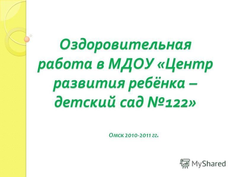 Оздоровительная работа в МДОУ « Центр развития ребёнка – детский сад 122» Омск 2010-2011 гг.