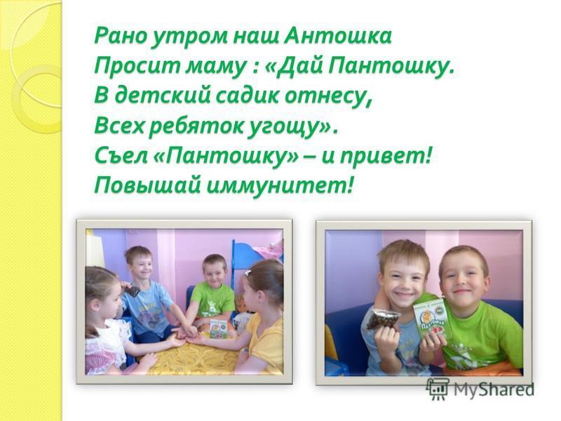 Рано утром наш Антошка Просит маму : « Дай Пантошку. В детский садик отнесу, Всех ребяток угощу ». Съел « Пантошку » – и привет ! Повышай иммунитет !