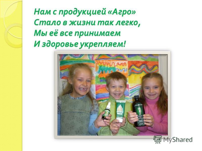 Нам с продукцией « Агро » Стало в жизни так легко, Мы её все принимаем И здоровье укрепляем !