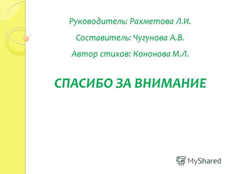 Руководитель: Рахметова Л.И. Составитель: Чугунова А.В. Автор стихов: Кононова М.Л. СПАСИБО ЗА ВНИМАНИЕ