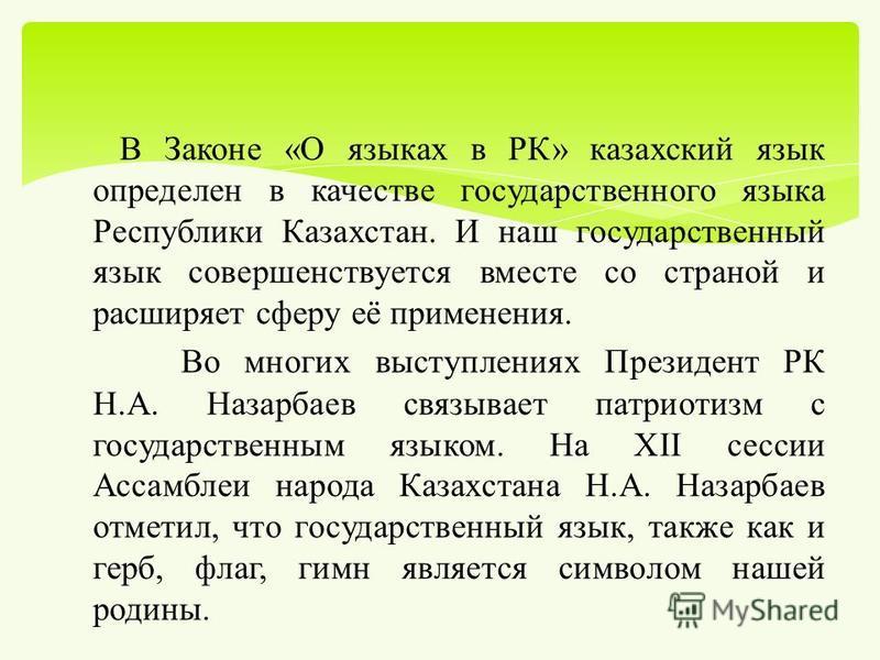 В Законе « О языках в РК » казахский язык определен в качестве государственного языка Республики Казахстан. И наш государственный язык совершенствуется вместе со страной и расширяет сферу её применения. Во многих выступлениях Президент РК Н. А. Назар