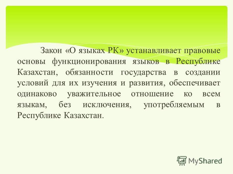 Закон « О языках РК » устанавливает правовые основы функционирования языков в Республике Казахстан, обязанности государства в создании условий для их изучения и развития, обеспечивает одинаково уважительное отношение ко всем языкам, без исключения, у