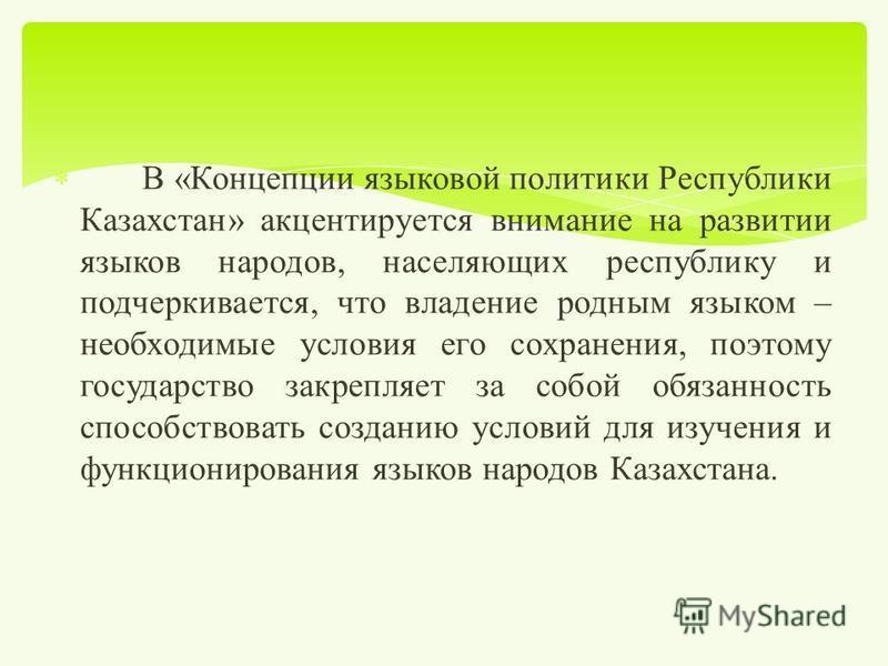 В « Концепции языковой политики Республики Казахстан » акцентируется внимание на развитии языков народов, населяющих республику и подчеркивается, что владение родным языком – необходимые условия его сохранения, поэтому государство закрепляет за собой