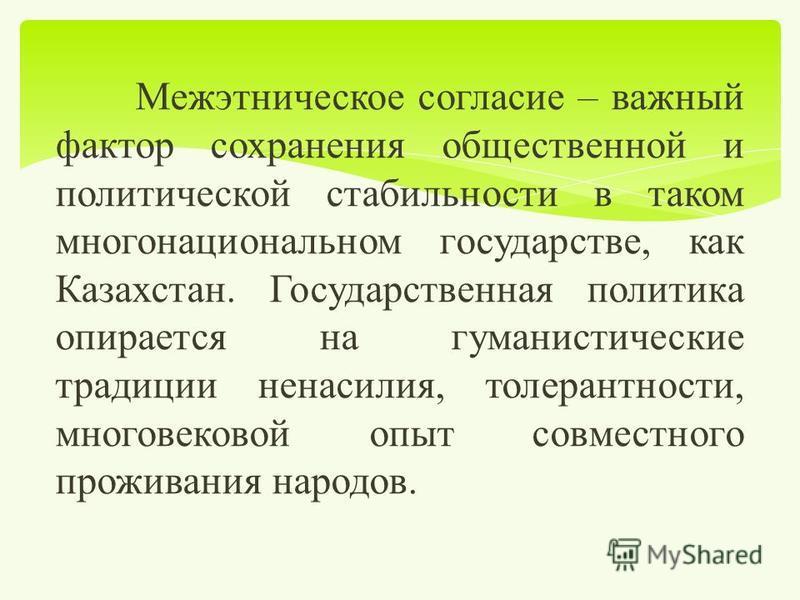 Межэтническое согласие – важный фактор сохранения общественной и политической стабильности в таком многонациональном государстве, как Казахстан. Государственная политика опирается на гуманистические традиции ненасилия, толерантности, многовековой опы