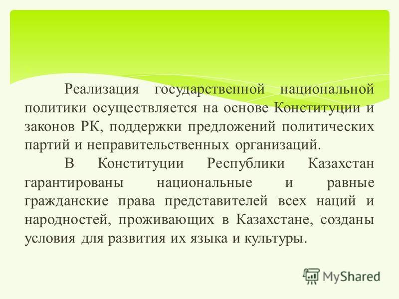 Реализация государственной национальной политики осуществляется на основе Конституции и законов РК, поддержки предложений политических партий и неправительственных организаций. В Конституции Республики Казахстан гарантированы национальные и равные гр