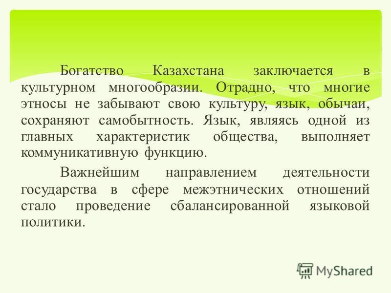 Богатство Казахстана заключается в культурном многообразии. Отрадно, что многие этносы не забывают свою культуру, язык, обычаи, сохраняют самобытность. Язык, являясь одной из главных характеристик общества, выполняет коммуникативную функцию. Важнейши