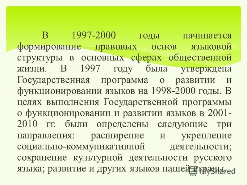 В 1997-2000 годы начинается формирование правовых основ языковой структуры в основных сферах общественной жизни. В 1997 году была утверждена Государственная программа о развитии и функционировании языков на 1998-2000 годы. В целях выполнения Государс