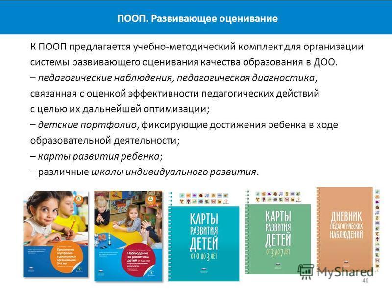 ПООП. Развивающее оценивание 40 К ПООП предлагается учебно-методический комплект для организации системы развивающего оценивания качества образования в ДОО. – педагогические наблюдения, педагогическая диагностика, связанная с оценкой эффективности пе