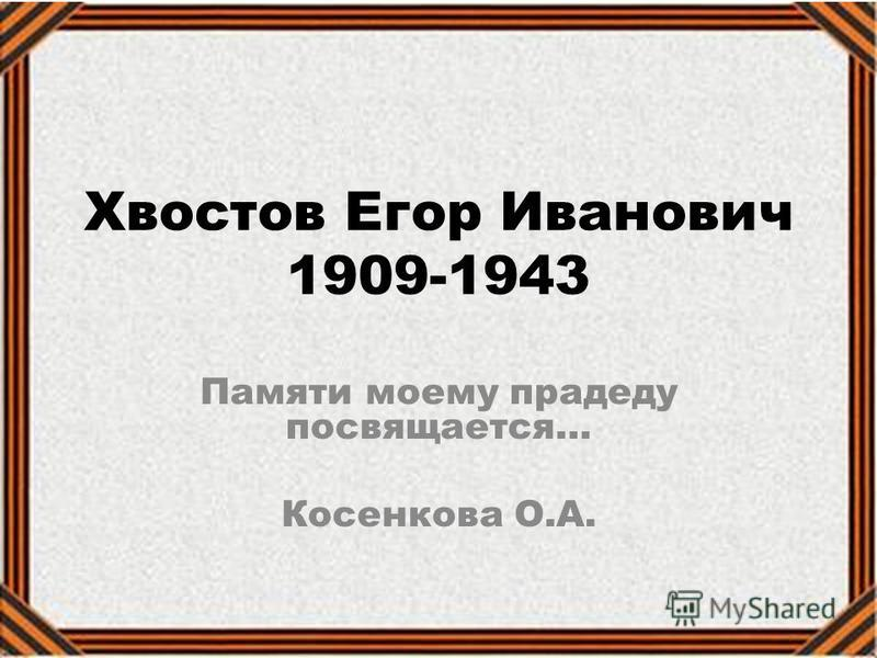 Хвостов Егор Иванович 1909-1943 Памяти моему прадеду посвящается… Косенкова О.А.
