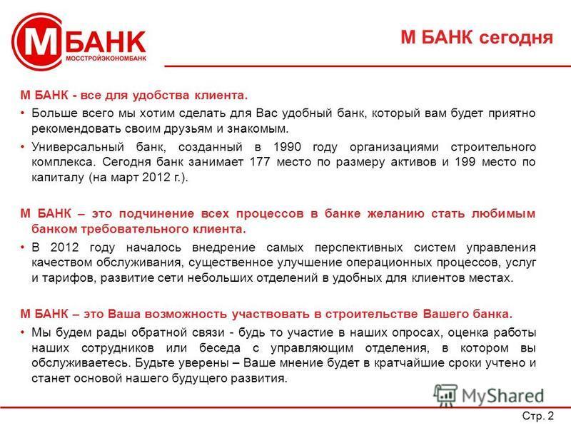 Стр. 2 М БАНК сегодня М БАНК - все для удобства клиента. Больше всего мы хотим сделать для Вас удобный банк, который вам будет приятно рекомендовать своим друзьям и знакомым. Универсальный банк, созданный в 1990 году организациями строительного компл