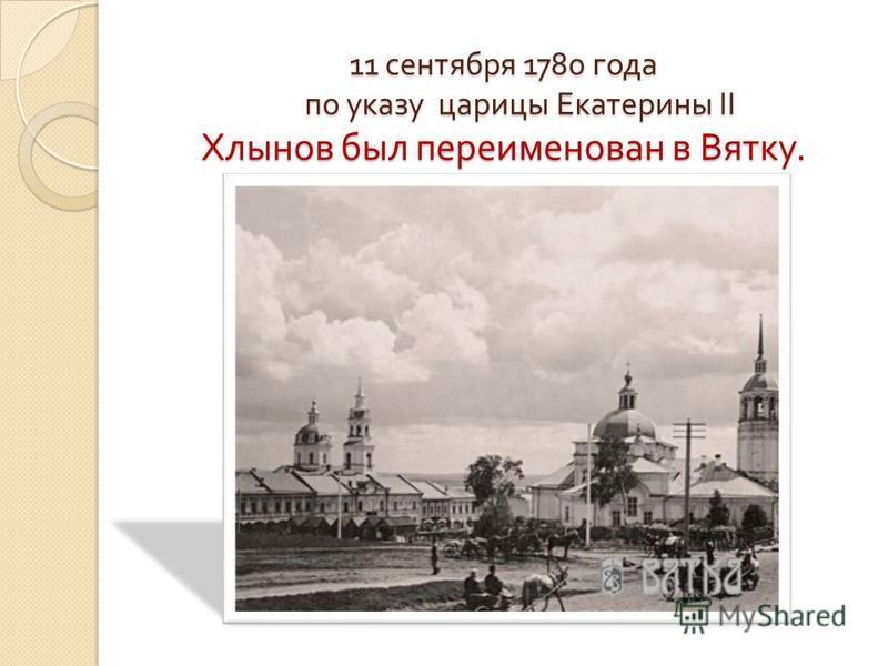 11 сентября 1780 года по указу царицы Екатерины II Хлынов был переименован в Вятку.