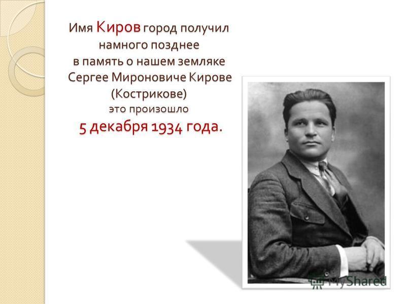 Имя Киров город получил намного позднее в память о нашем земляке Сергее Мироновиче Кирове ( Кострикове ) это произошло 5 декабря 1934 года.