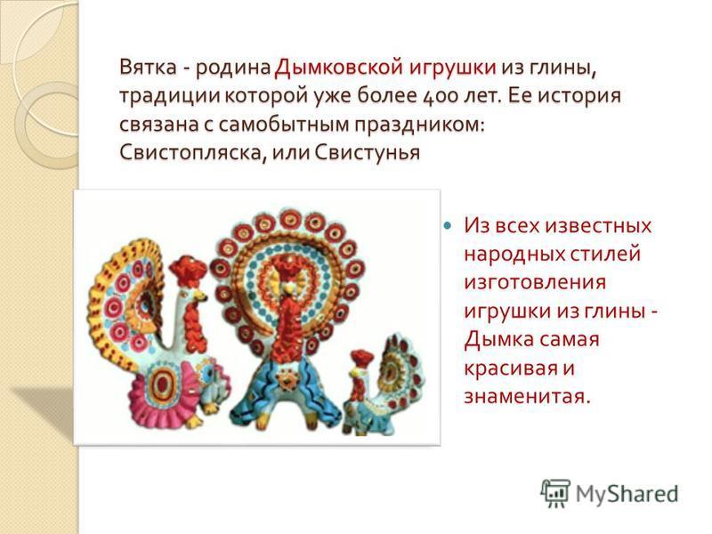 Вятка - родина Дымковской игрушки из глины, традиции которой уже более 400 лет. Ее история связана с самобытным праздником : Свистопляска, или Свистунья Из всех известных народных стилей изготовления игрушки из глины - Дымка самая красивая и знаменит