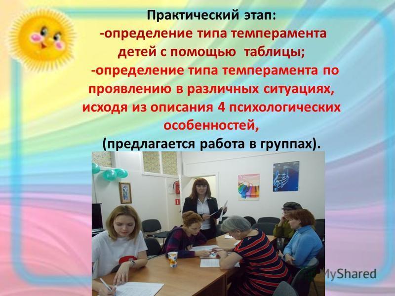 Практический этап: -определение типа темперамента детей с помощью таблицы; -определение типа темперамента по проявлению в различных ситуациях, исходя из описания 4 психологических особенностей, (предлагается работа в группах).