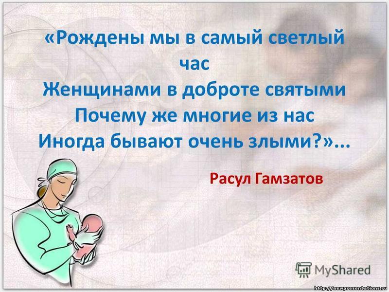 «Рождены мы в самый светлый час Женщинами в доброте святыми Почему же многие из нас Иногда бывают очень злыми?»... Расул Гамзатов