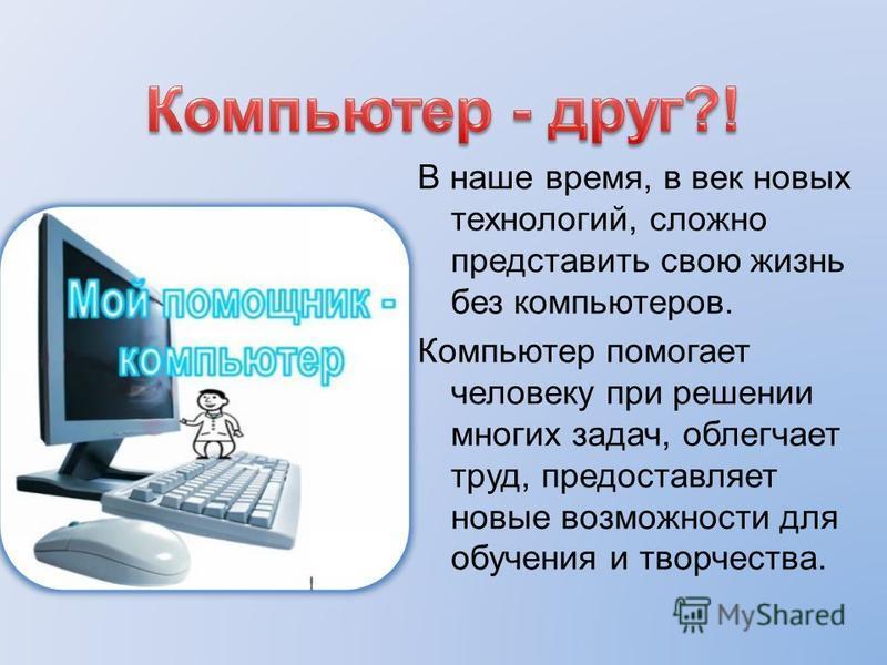 В наше время, в век новых технологий, сложно представить свою жизнь без компьютеров. Компьютер помогает человеку при решении многих задач, облегчает труд, предоставляет новые возможности для обучения и творчества.