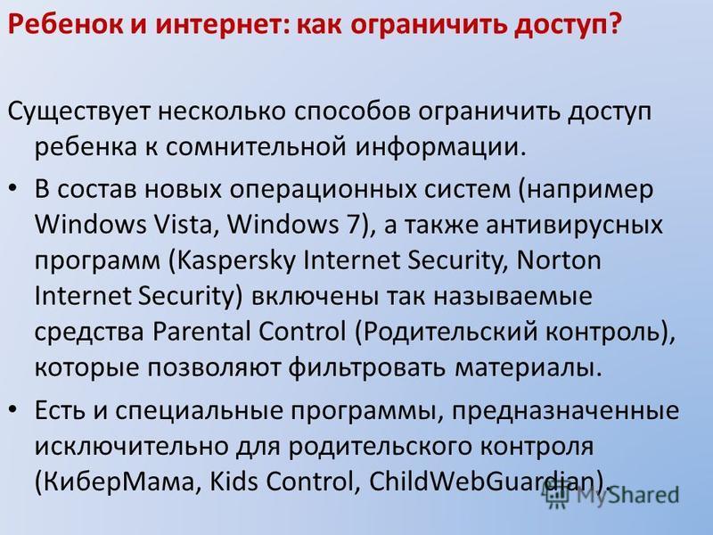 Ребенок и интернет: как ограничить доступ? Существует несколько способов ограничить доступ ребенка к сомнительной информации. В состав новых операционных систем (например Windows Vista, Windows 7), а также антивирусных программ (Kaspersky Internet Se