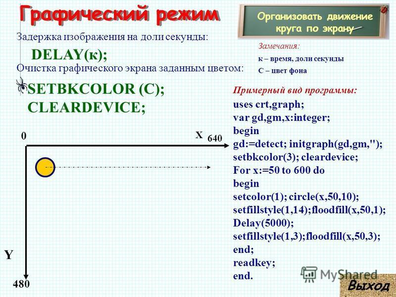Графический режим Организовать движение круга по экрану Задержка изображения на доли секунды: Замечания: к – время, доли секунды С – цвет фона 480 X Y 0 640 Примерный вид программы: uses crt,graph; var gd,gm,x:integer; begin gd:=detect; initgraph(gd,