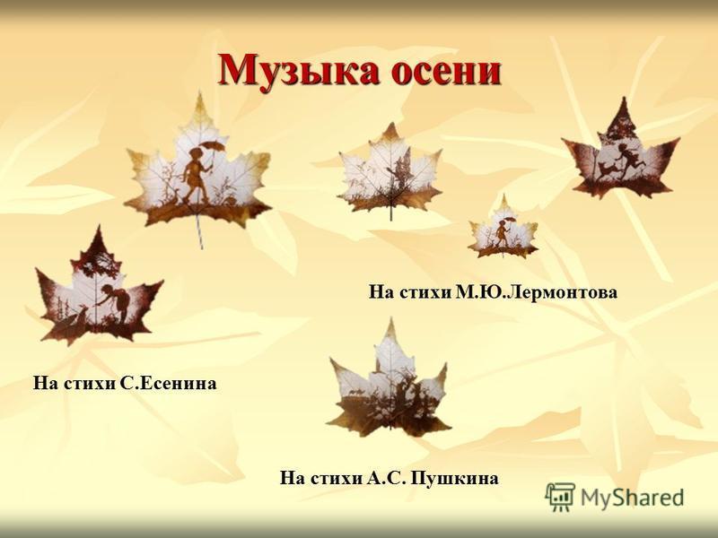 Музыка осени На стихи С.Есенина На стихи М.Ю.Лермонтова На стихи А.С. Пушкина