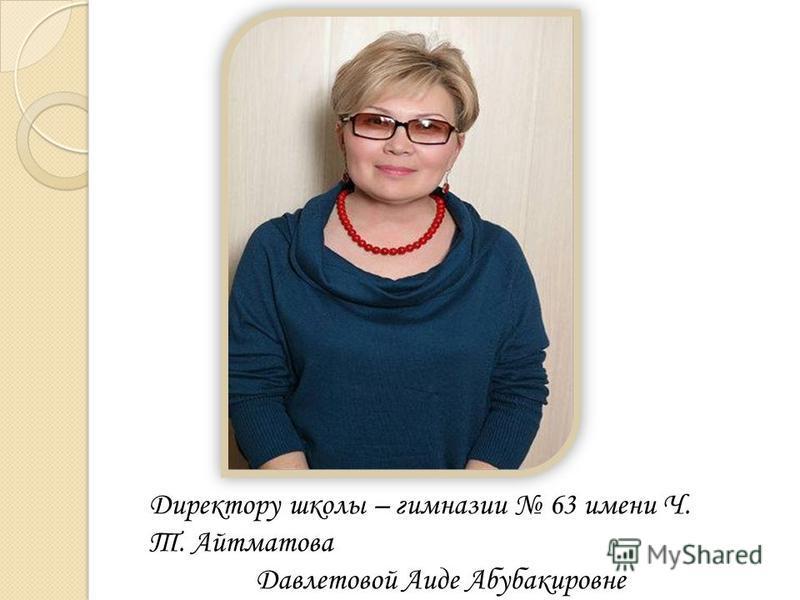 Директору школы – гимназии 63 имени Ч. Т. Айтматова Давлетовой Аиде Абубакировне