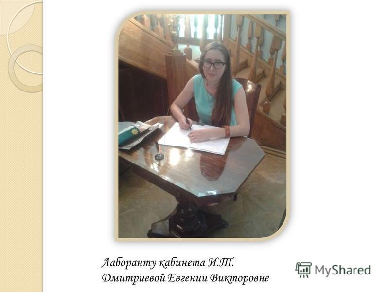 Лаборанту кабинета И.Т. Дмитриевой Евгении Викторовне