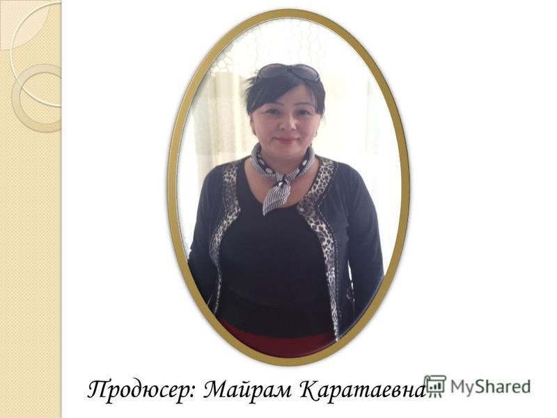 Продюсер: Майрам Каратаевна