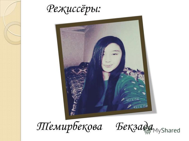 Режиссёры: Темирбекова Бекзада